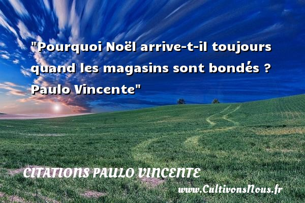 Citations Paulo Vincente - Citation Noël - Pourquoi Noël arrive-t-il toujours quand les magasins sont bondés ?   Paulo Vincente   Une citation sur Noël CITATIONS PAULO VINCENTE