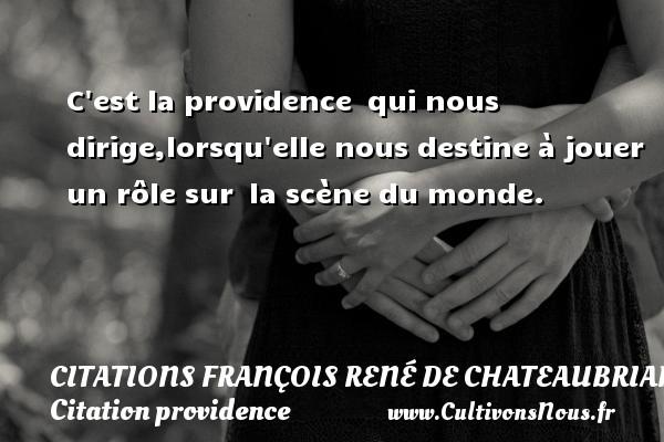 C est la providence qui nous dirige,lorsqu elle nous destine à jouer un rôle sur la scène du monde.   Chateaubriand CITATIONS FRANÇOIS RENÉ DE CHATEAUBRIAND - Citations François René de Chateaubriand - Citation providence
