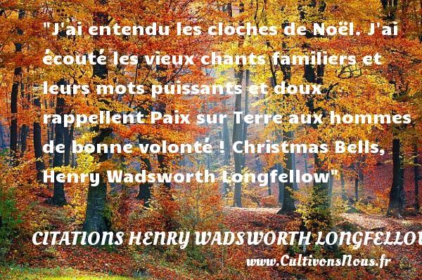 Citations Henry Wadsworth Longfellow - Citation Noël - Citation volonté - J ai entendu les cloches de Noël. J ai écouté les vieux chants familiers et leurs mots puissants et doux rappellent Paix sur Terre aux hommes de bonne volonté !  Christmas Bells, Henry Wadsworth Longfellow   Une citation sur Noël CITATIONS HENRY WADSWORTH LONGFELLOW