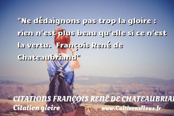 Ne dédaignons pas trop la gloire : rien n est plus beau qu elle si ce n est la vertu.   François René de Chateaubriand   Une citation sur la gloire CITATIONS FRANÇOIS RENÉ DE CHATEAUBRIAND - Citations François René de Chateaubriand - Citation gloire