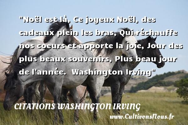 Citations Washington Irving - Citation cadeau - Citation Noël - Citation yeux - Noël est là, Ce joyeux Noël, des cadeaux plein les bras, Qui réchauffe nos coeurs et apporte la joie, Jour des plus beaux souvenirs, Plus beau jour de l année.   Washington Irving   Une citation sur Noël CITATIONS WASHINGTON IRVING