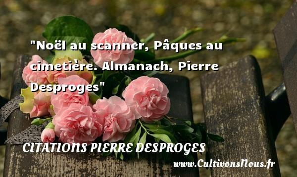 Citations Pierre Desproges - Citation Noël - Noël au scanner, Pâques au cimetière.  Almanach, Pierre Desproges   Une citation sur Noël CITATIONS PIERRE DESPROGES