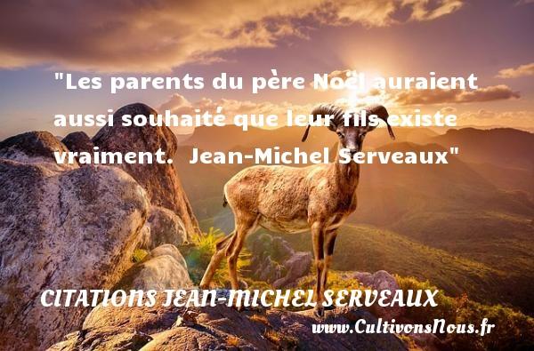 Les parents du père Noël auraient aussi souhaité que leur fils existe vraiment.   Jean-Michel Serveaux   Une citation sur Noël CITATIONS JEAN-MICHEL SERVEAUX - Citation Noël