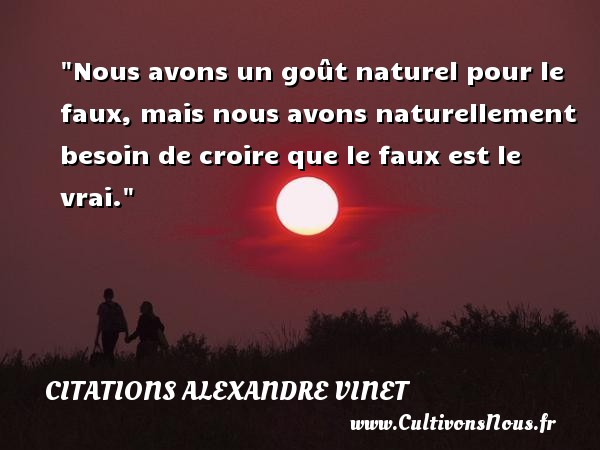 Nous avons un goût naturel pour le faux, mais nous avons naturellement besoin de croire que le faux est le vrai.  Une citation extraite de  Philosophie morale et sociale , Alexandre Vinet   Une citation sur la philosophie CITATIONS ALEXANDRE VINET - Citation philosophie