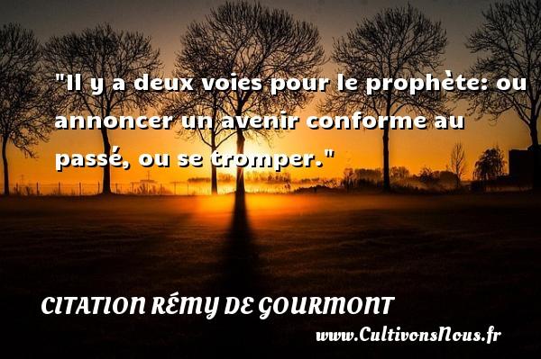 Citation Rémy de Gourmont - Citation philosophie - Il y a deux voies pour le prophète: ou annoncer un avenir conforme au passé, ou se tromper.  Une citation extraite de  Promenades philosophiques , Rémy de Gourmont   Une citation sur la philosophie CITATION RÉMY DE GOURMONT
