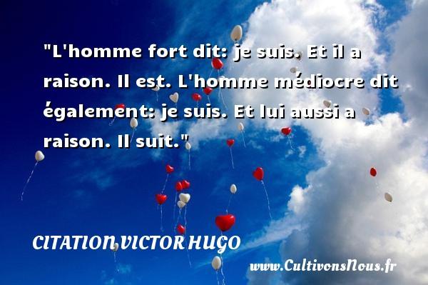 citation Victor Hugo - Citation philosophie - L homme fort dit: je suis. Et il a raison. Il est. L homme médiocre dit également: je suis. Et lui aussi a raison. Il suit.  Une citation extraite de  Littérature et philosophie mêlées , Victor Hugo   Une citation sur la philosophie CITATION VICTOR HUGO