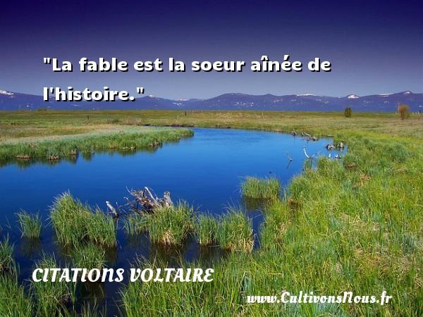 La fable est la soeur aînée de l histoire.  Une citation extraite de  Dictionnaire philosophique , Voltaire   Une citation sur la philosophie CITATIONS VOLTAIRE - Citation philosophie