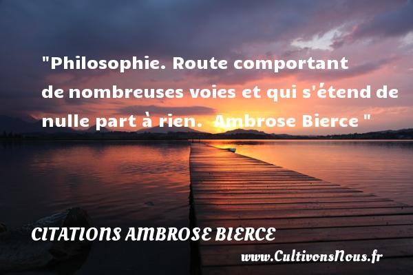 Citations Ambrose Bierce - Citation philosophie - Philosophie. Route comportant denombreuses voies et qui s étendde nulle part à rien.   Ambrose Bierce Une citation extraite de   Ledictionnaire du Diable      Une citation sur la philosophie CITATIONS AMBROSE BIERCE