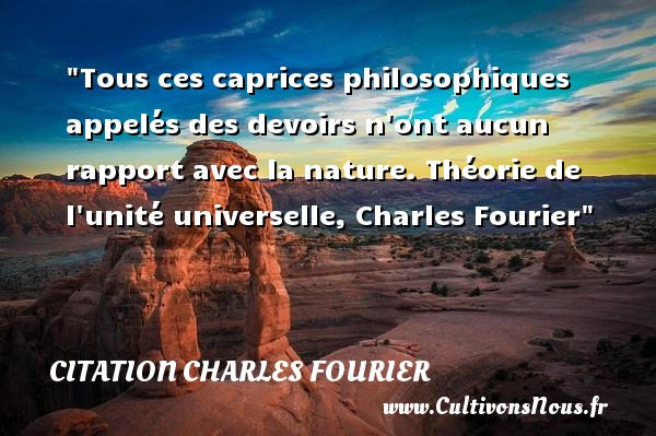 Tous ces caprices philosophiques appelés des devoirs n ont aucun rapport avec la nature.  Théorie de l unité universelle, Charles Fourier   Une citation sur la philosophie CITATION CHARLES FOURIER - Citation philosophie