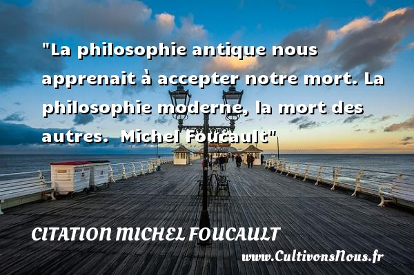 La philosophie antique nous apprenait à accepter notre mort. La philosophie moderne, la mort des autres.   Michel Foucault   Une citation sur la philosophie CITATION MICHEL FOUCAULT - Citation philosophie