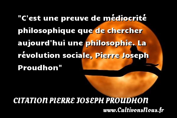 C est une preuve de médiocrité philosophique que de chercher aujourd hui une philosophie.  La révolution sociale, Pierre Joseph Proudhon   Une citation sur la philosophie CITATION PIERRE JOSEPH PROUDHON - Citation philosophie