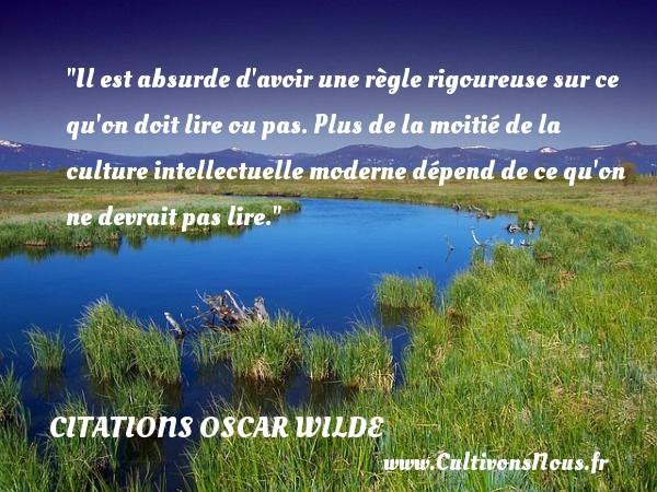 Citations Oscar Wilde - Citation philosophie - Il est absurde d avoir une règle rigoureuse sur ce qu on doit lire ou pas. Plus de la moitié de la culture intellectuelle moderne dépend de ce qu on ne devrait pas lire.  Une citation extraite de  Phrases et philosophies , Oscar Wilde   Une citation sur la philosophie CITATIONS OSCAR WILDE
