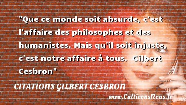 Citations Gilbert Cesbron - Citation philosophie - Que ce monde soit absurde, c est l affaire des philosophes et des humanistes. Mais qu il soit injuste, c est notre affaire à tous.   Gilbert Cesbron   Une citation sur la philosophie CITATIONS GILBERT CESBRON