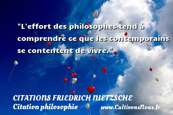 L effort des philosophes tend à comprendre ce que les contemporains se contentent de vivre.  Une citation extraite de   La naissance de la philosophie à l époque de la tragédie grecque , Friedrich Nietzsche   Une citation sur la philosophie CITATIONS FRIEDRICH NIETZSCHE - Citation philosophie