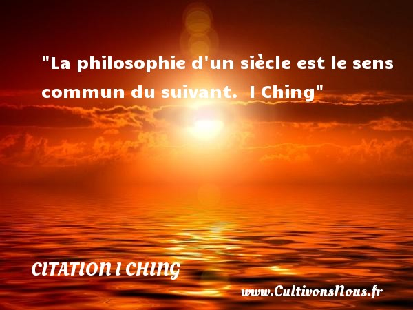 Citation I Ching - Citation philosophie - La philosophie d un siècle est le sens commun du suivant.   I Ching   Une citation sur la philosophie CITATION I CHING