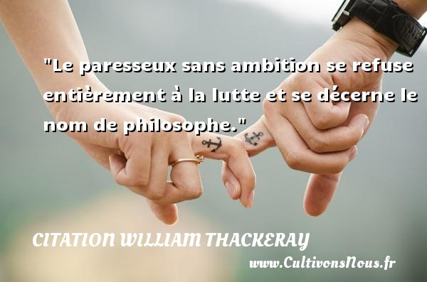 Le paresseux sans ambition se refuse entièrement à la lutte et se décerne le nom de philosophe.  Une citation extraite de   Barry Lindon , William Thackeray   Une citation sur la philosophie CITATION WILLIAM THACKERAY - Citation philosophie