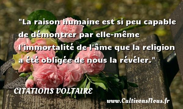 Citations Voltaire - Citation philosophie - La raison humaine est si peu capable de démontrer par elle-même l immortalité de l âme que la religion a été obligée de nous la révéler.  Une citation extraite de  Lettres philosophiques , Voltaire   Une citation sur la philosophie CITATIONS VOLTAIRE