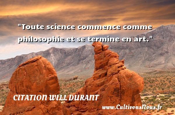 Toute science commence comme philosophie et se termine en art.  Une citation extraite de  Histoire de la philosophie , Will Durant   Une citation sur la philosophie CITATION WILL DURANT - Citation philosophie