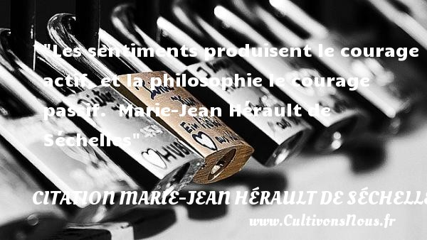 Les sentiments produisent le courage actif, et la philosophie le courage passif.   Marie-Jean Hérault de Séchelles   Une citation sur la philosophie CITATION MARIE-JEAN HÉRAULT DE SÉCHELLES - Citation Marie-Jean Hérault de Séchelles - Citation philosophie