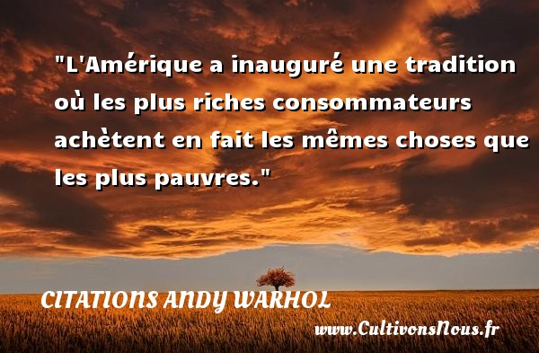 L Amérique a inauguré une tradition où les plus riches consommateurs achètent en fait les mêmes choses que les plus pauvres.  Une citation extraite de   Ma philosophie de A à B et vice versa , Andy Warhol   Une citation sur la philosophie CITATIONS ANDY WARHOL - Citation philosophie