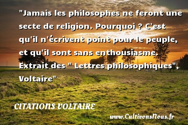 Citations Voltaire - Citation philosophie - Jamais les philosophes ne feront une secte de religion. Pourquoi ? C est qu il n écrivent point pour le peuple, et qu il sont sans enthousiasme.   Extrait des   Lettres philosophiques , Voltaire   Une citation sur la philosophie CITATIONS VOLTAIRE