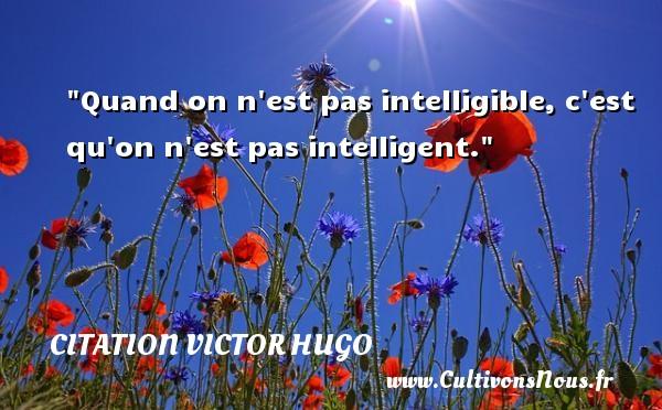 citation Victor Hugo - Citation philosophie - Quand on n est pas intelligible, c est qu on n est pas intelligent.  Une citation extraite de  Littérature et philosophie mêlées , Victor Hugo   Une citation sur la philosophie CITATION VICTOR HUGO