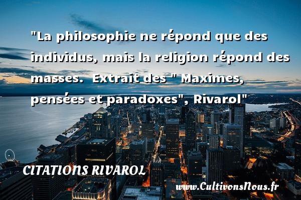 Citations Rivarol - Citation philosophie - La philosophie ne répond que des individus, mais la religion répond des masses.   Extrait des   Maximes, pensées et paradoxes , Rivarol   Une citation sur la philosophie CITATIONS RIVAROL