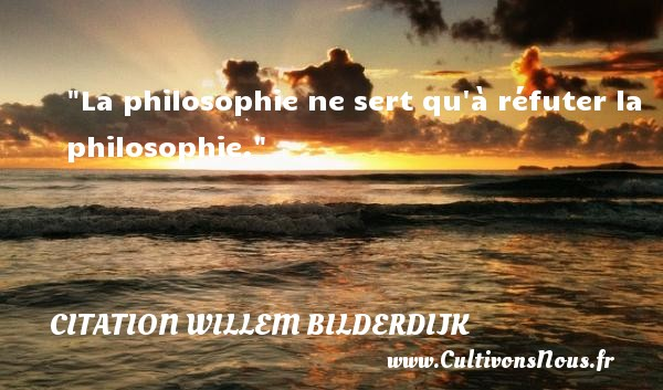 Citation Willem Bilderdijk - Citation philosophie - La philosophie ne sert qu à réfuter la philosophie.  Une citation extraite de   Lettre , Willem Bilderdijk   Une citation sur la philosophie CITATION WILLEM BILDERDIJK