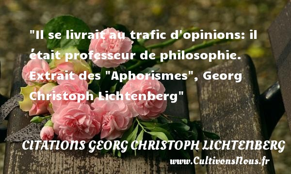Il se livrait au trafic d opinions: il était professeur de philosophie.   Extrait des  Aphorismes , Georg Christoph Lichtenberg   Une citation sur la philosophie CITATIONS GEORG CHRISTOPH LICHTENBERG - Citation philosophie