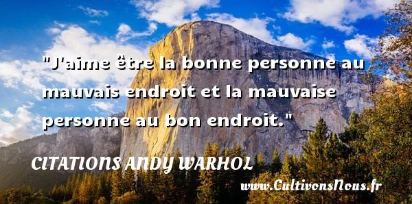 Citations Andy Warhol - Citation philosophie - J aime être la bonne personne au mauvais endroit et la mauvaise personne au bon endroit.  Une citation extraite de   Ma philosophie de A à B et vice versa , Andy Warhol   Une citation sur la philosophie CITATIONS ANDY WARHOL