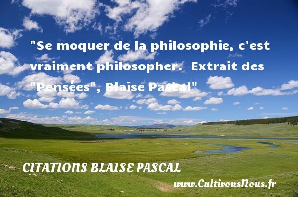 Se moquer de la philosophie, c est vraiment philosopher.   Extrait des  Pensées , Blaise Pascal   Une citation sur la philosophie CITATIONS BLAISE PASCAL - Citation philosophie