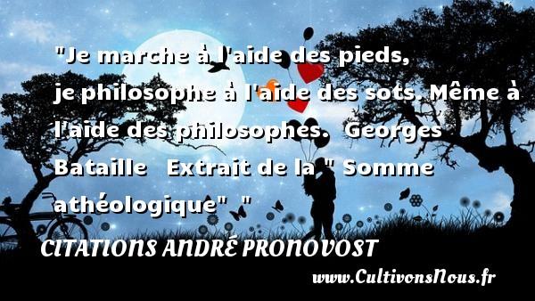 Je marche à l aide des pieds, jephilosophe à l aide des sots.Même à l aide des philosophes.   Georges Bataille  Extrait de la   Somme  athéologique      Une citation sur la philosophie CITATIONS ANDRÉ PRONOVOST - Citations André Pronovost - Citation philosophie