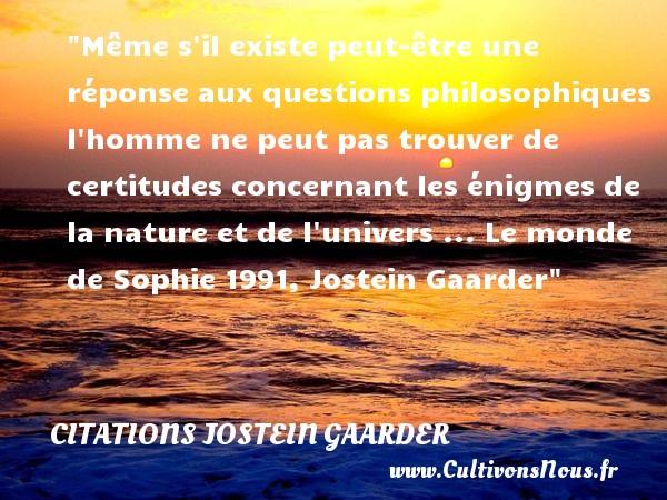 Même s il existe peut-être une réponse aux questions philosophiques l homme ne peut pas trouver de certitudes concernant les énigmes de la nature et de l univers ...  Le monde de Sophie 1991, Jostein Gaarder   Une citation sur la philosophie CITATIONS JOSTEIN GAARDER - Citation philosophie