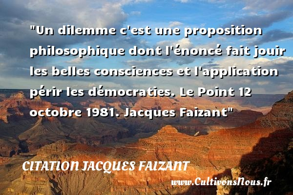 Citation Jacques Faizant - Citation philosophie - Un dilemme c est une proposition philosophique dont l énoncé fait jouir les belles consciences et l application périr les démocraties.  Le Point 12 octobre 1981. Jacques Faizant   Une citation sur la philosophie CITATION JACQUES FAIZANT