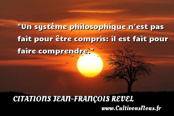 Un système philosophique n est pas fait pour être compris: il est fait pour faire comprendre.  Une citation extraite de  Pourquoi des philosophes , Jean-François Revel   Une citation sur la philosophie CITATIONS JEAN-FRANÇOIS REVEL - Citations Jean-François Revel - Citation philosophie