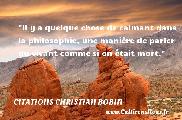 Citations Christian Bobin - Citation philosophie - Il y a quelque chose de calmant dans la philosophie, une manière de parler du vivant comme si on était mort.  Une citation extraite de   La plus que vive , Christian Bobin   Une citation sur la philosophie CITATIONS CHRISTIAN BOBIN