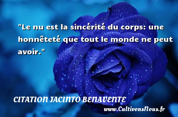 Le nu est la sincérité du corps: une honnêteté que tout le monde ne peut avoir.  Une citation extraite de  Philosophie de la mode , Jacinto Benavente   Une citation sur la philosophie CITATION JACINTO BENAVENTE - Citation philosophie