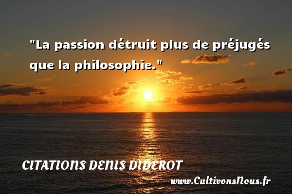 La passion détruit plus de préjugés que la philosophie.  Une citation extraite de  Discours sur la poésie dramatique , Denis Diderot   Une citation sur la philosophie CITATIONS DENIS DIDEROT - Citations Denis Diderot - Citation philosophie