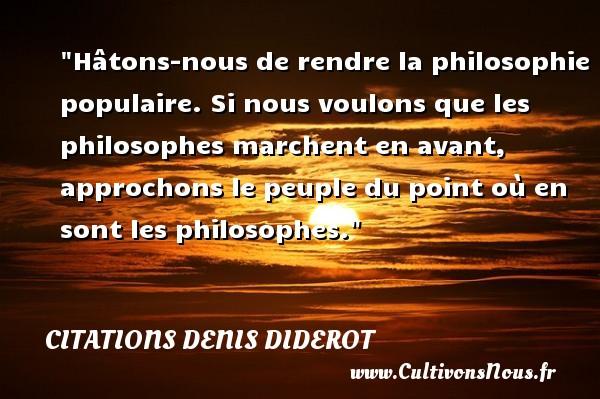 Citations Denis Diderot - Citation philosophie - Hâtons-nous de rendre la philosophie populaire. Si nous voulons que les philosophes marchent en avant, approchons le peuple du point où en sont les philosophes.  Une citation extraite de   De l interprétation de la nature , Denis Diderot   Une citation sur la philosophie CITATIONS DENIS DIDEROT