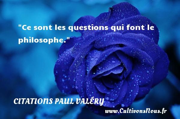 Ce sont les questions qui font le philosophe.  Une citation extraite de  Autres Rhumbs , Paul Valéry   Une citation sur la philosophie CITATIONS PAUL VALÉRY - Citations Paul Valéry - Citation philosophie