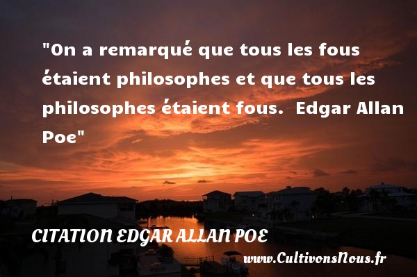 On a remarqué que tous les fous étaient philosophes et que tous les philosophes étaient fous.   Edgar Allan Poe   Une citation sur la philosophie CITATION EDGAR ALLAN POE - Citation philosophie