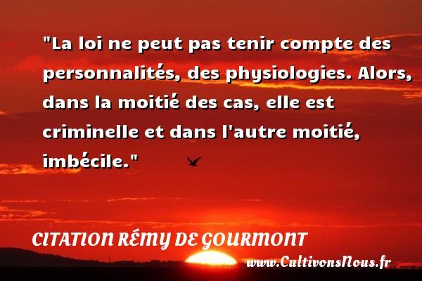 Citation Rémy de Gourmont - Citation philosophie - La loi ne peut pas tenir compte des personnalités, des physiologies. Alors, dans la moitié des cas, elle est criminelle et dans l autre moitié, imbécile.  Une citation extraite de  Promenades philosophiques , Rémy de Gourmont   Une citation sur la philosophie CITATION RÉMY DE GOURMONT
