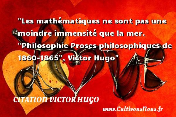 citation Victor Hugo - Citation philosophie - Les mathématiques ne sont pas une moindre immensité que la mer.   Philosophie Proses philosophiques de 1860-1865 , Victor Hugo   Une citation sur la philosophie CITATION VICTOR HUGO