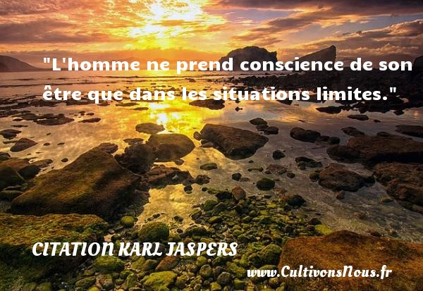 Citation Karl Jaspers - Citation philosophie - L homme ne prend conscience de son être que dans les situations limites.  Une citation extraite de  Autobiographie philosophique , Karl Jaspers   Une citation sur la philosophie CITATION KARL JASPERS