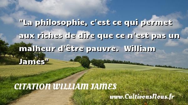 La philosophie, c est ce qui permet aux riches de dire que ce n est pas un malheur d être pauvre.   William James   Une citation sur la philosophie CITATION WILLIAM JAMES - Citation philosophie