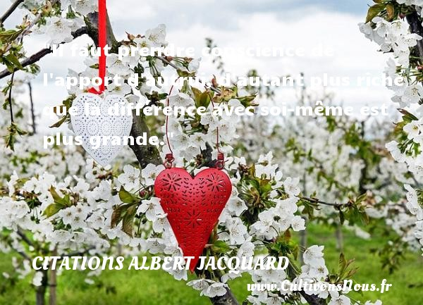 Il faut prendre conscience de l apport d autrui, d autant plus riche que la différence avec soi-même est plus grande.  Une citation extraite de   Petite Philosophie à l usage des non-philosophes , Albert Jacquard   Une citation sur la philosophie CITATIONS ALBERT JACQUARD - Citations Albert Jacquard - Citation philosophie