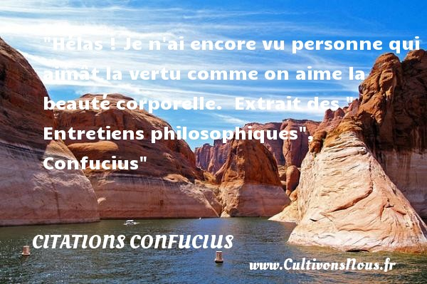 Hélas ! Je n ai encore vu personne qui aimât la vertu comme on aime la beauté corporelle.   Extrait des   Entretiens philosophiques , Confucius   Une citation sur la philosophie CITATIONS CONFUCIUS - Citation philosophie