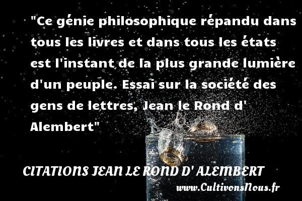 Citations Jean le Rond d' Alembert - Citation philosophie - Ce génie philosophique répandu dans tous les livres et dans tous les états est l instant de la plus grande lumière d un peuple.  Essai sur la société des gens de lettres, Jean le Rond d  Alembert   Une citation sur la philosophie CITATIONS JEAN LE ROND D' ALEMBERT