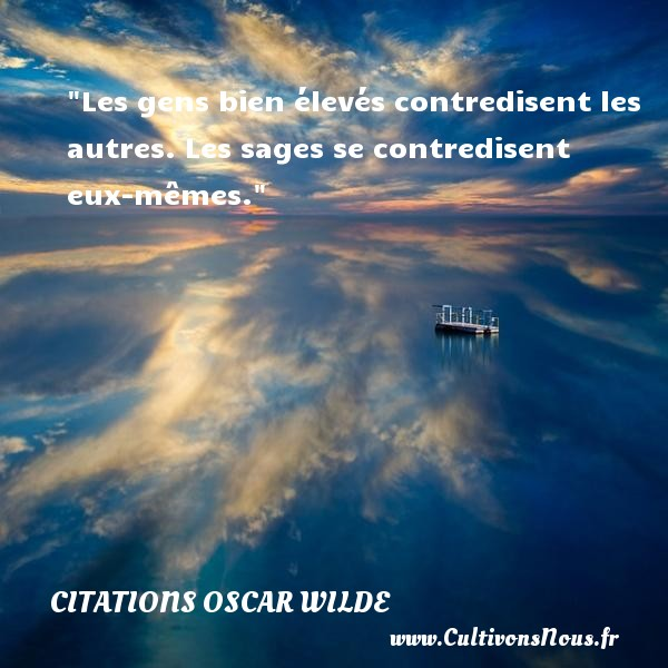 Citations Oscar Wilde - Citation philosophie - Les gens bien élevés contredisent les autres. Les sages se contredisent eux-mêmes.  Une citation extraite de  Phrases et philosophies , Oscar Wilde   Une citation sur la philosophie CITATIONS OSCAR WILDE