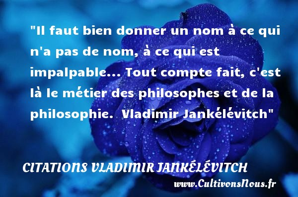 Il faut bien donner un nom à ce qui n a pas de nom, à ce qui est impalpable... Tout compte fait, c est là le métier des philosophes et de la philosophie.   Vladimir Jankélévitch   Une citation sur la philosophie CITATIONS VLADIMIR JANKÉLÉVITCH - Citations Vladimir Jankélévitch - Citation donner - Citation philosophie